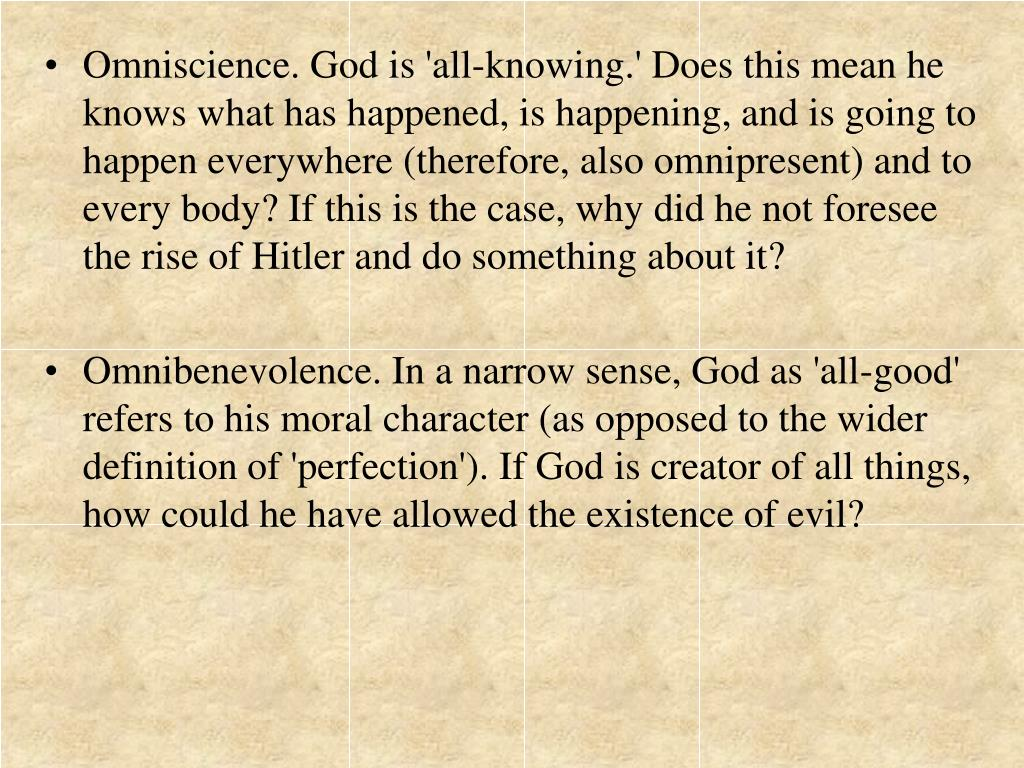 Omniscience. God is 'all-knowing.' Does this mean he knows what has happened, is happening, and is going to happen everywhere (therefore, also omnipresent) and to every body? If this is the case, why did he not foresee the rise of Hitler and do something about it?