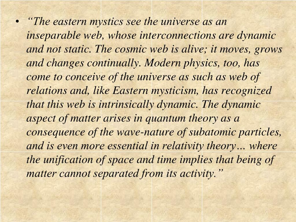 """The eastern mystics see the universe as an inseparable web, whose interconnections are dynamic and not static. The cosmic web is alive; it moves, grows and changes continually. Modern physics, too, has come to conceive of the universe as such as web of relations and, like Eastern mysticism, has recognized that this web is intrinsically dynamic. The dynamic aspect of matter arises in quantum theory as a consequence of the wave-nature of subatomic particles, and is even more essential in relativity theory… where the unification of space and time implies that being of matter cannot separated from its activity."""