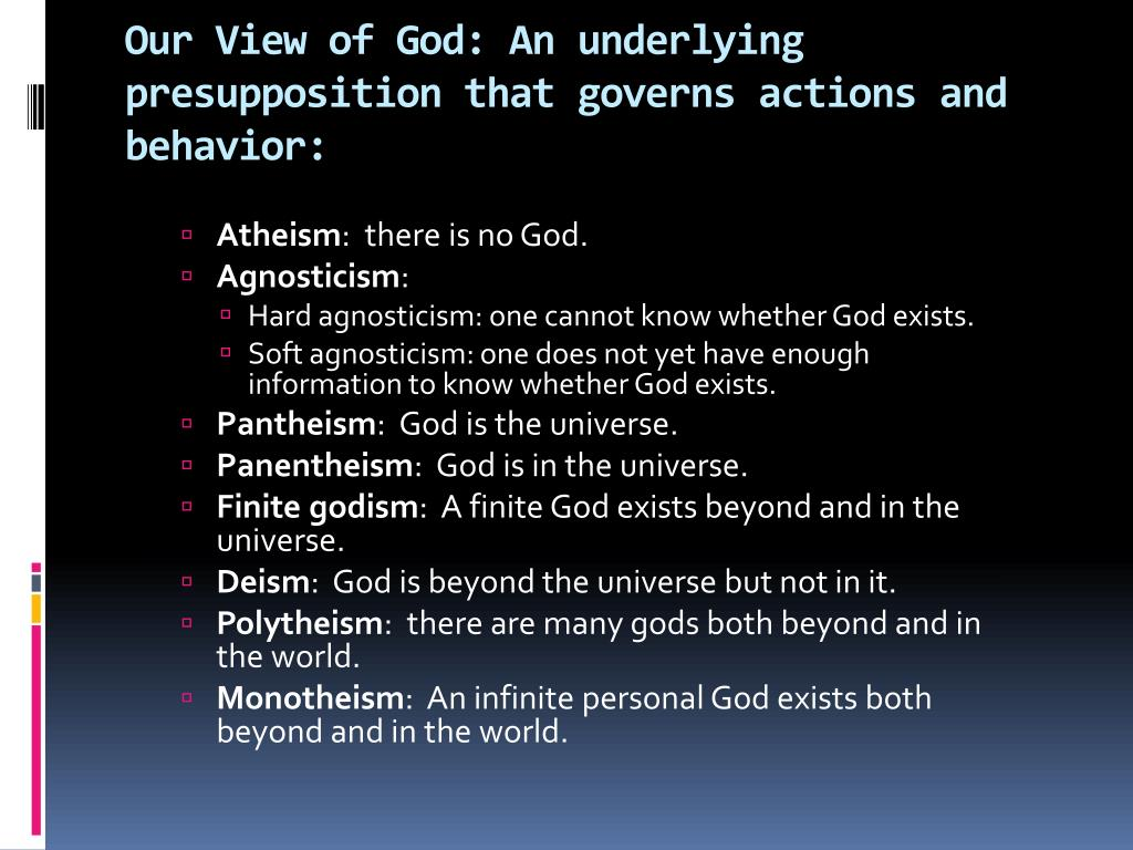 Our View of God: An underlying presupposition that governs actions and behavior: