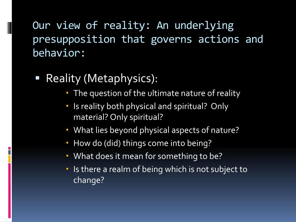 Our view of reality: An underlying presupposition that governs actions and behavior: