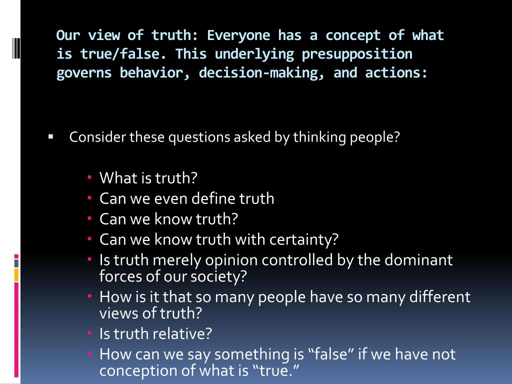 Our view of truth: Everyone has a concept of what is true/false. This underlying presupposition governs behavior, decision-making, and actions: