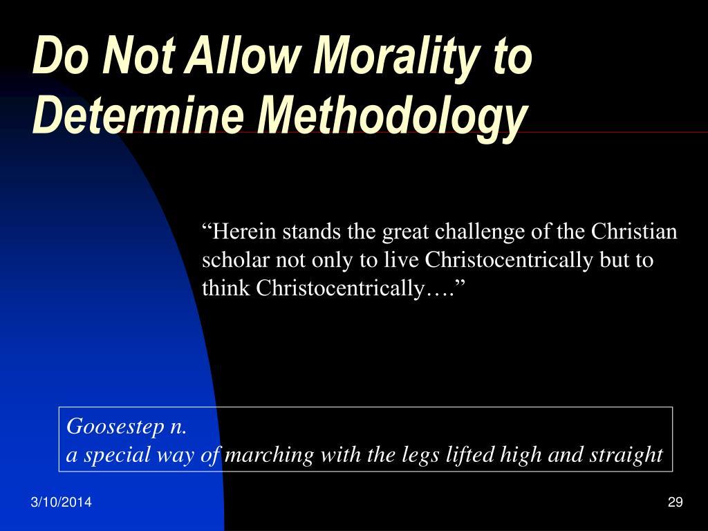 Do Not Allow Morality to Determine Methodology
