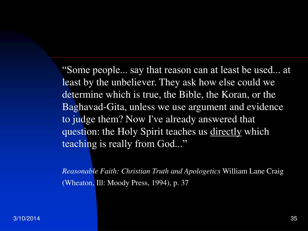 """""""Some people... say that reason can at least be used... at least by the unbeliever. They ask how else could we determine which is true, the Bible, the Koran, or the Baghavad-Gita, unless we use argument and evidence to judge them? Now I've already answered that question: the Holy Spirit teaches us"""
