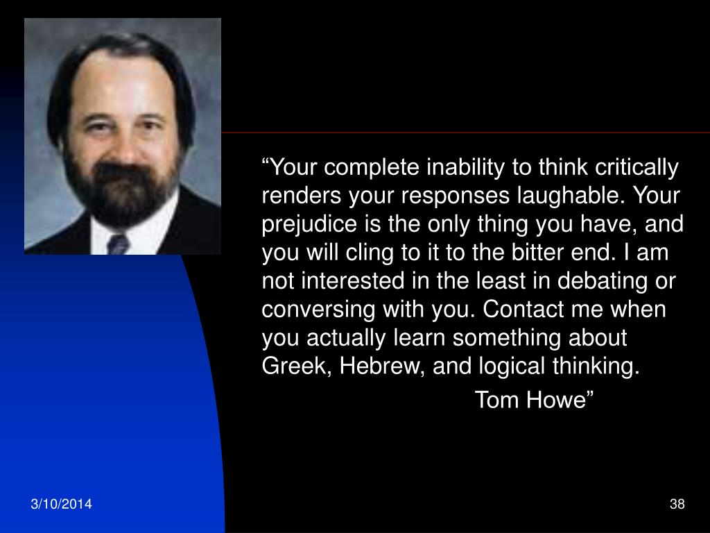 """""""Your complete inability to think critically renders your responses laughable. Your prejudice is the only thing you have, and you will cling to it to the bitter end. I am not interested in the least in debating or conversing with you. Contact me when you actually learn something about Greek, Hebrew, and logical thinking."""