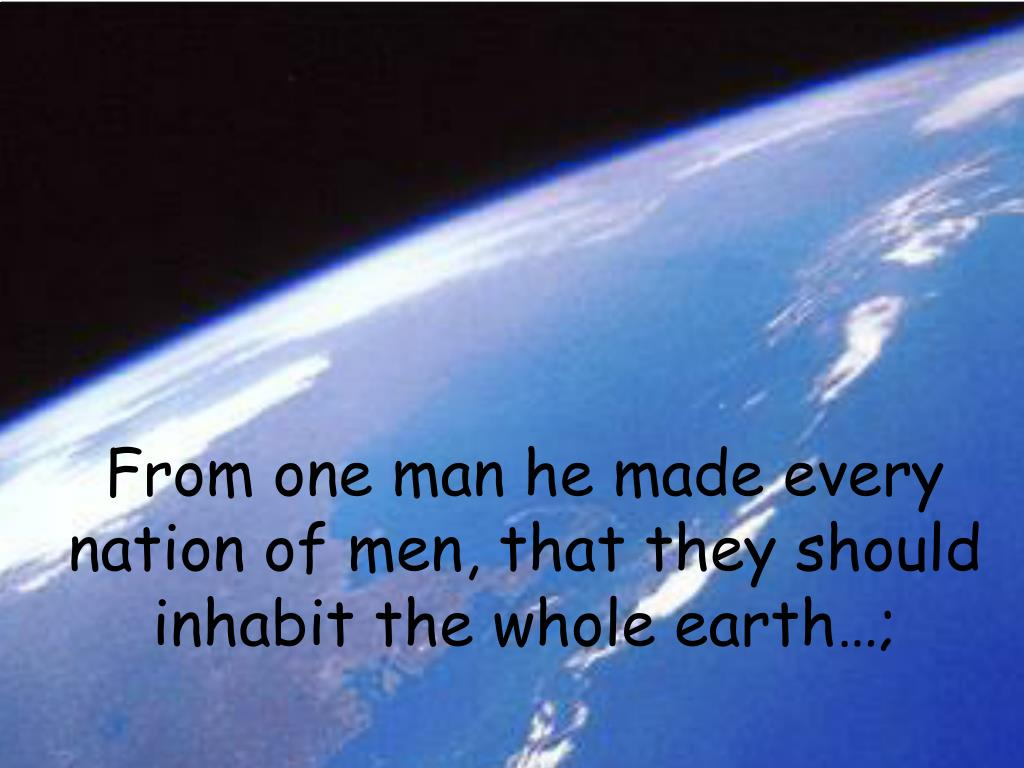 From one man he made every nation of men, that they should inhabit the whole earth…;