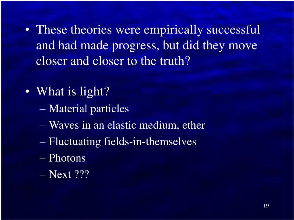These theories were empirically successful and had made progress, but did they move closer and closer to the truth?