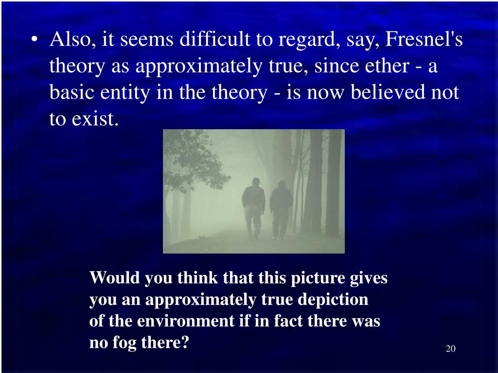 Also, it seems difficult to regard, say, Fresnel's theory as approximately true, since ether - a basic entity in the theory - is now believed not to exist.