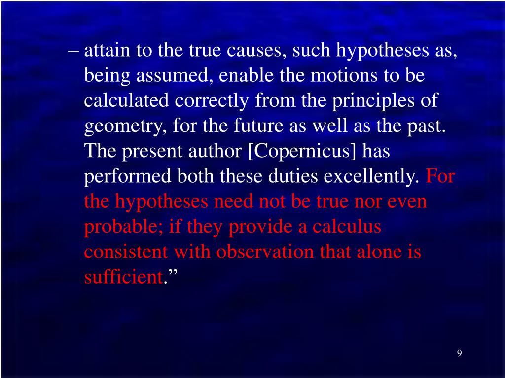 attain to the true causes, such hypotheses as, being assumed, enable the motions to be calculated correctly from the principles of geometry, for the future as well as the past. The present author [Copernicus] has performed both these duties excellently.