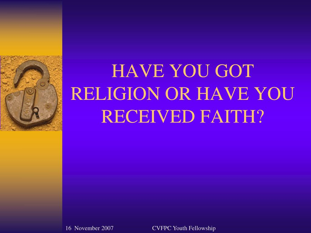 HAVE YOU GOT RELIGION OR HAVE YOU RECEIVED FAITH?