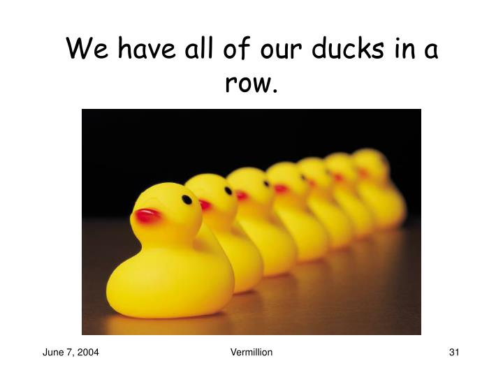 We have all of our ducks in a row.