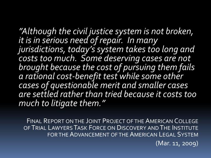 """Although the civil justice system is not broken, it is in serious need of repair.  In many jurisdictions, today's system takes too long and costs too much.  Some deserving cases are not brought because the cost of pursuing them fails a rational cost-benefit test while some other cases of questionable merit and smaller cases are settled rather than tried because it costs too much to litigate them."""