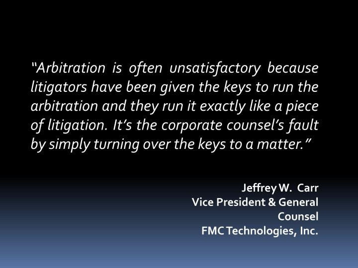 """Arbitration is often unsatisfactory because litigators have been given the keys to run the arbitration and they run it exactly like a piece of litigation. It's the corporate counsel's fault by simply turning over the keys to a matter."""