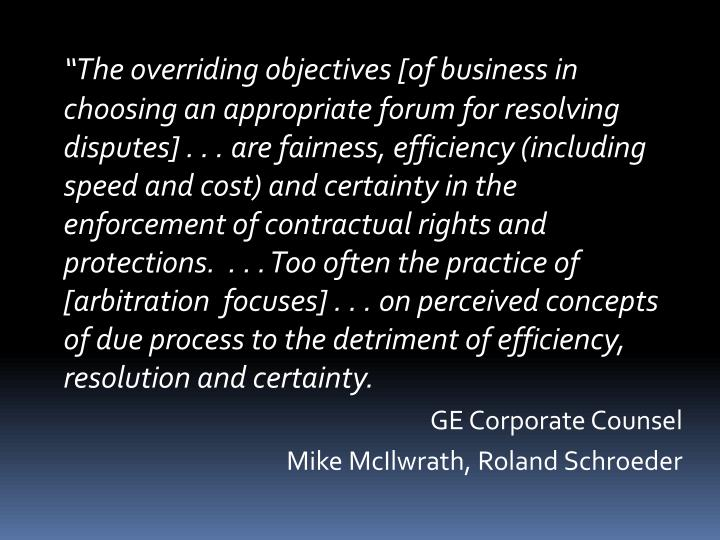 """The overriding objectives [of business in choosing an appropriate forum for resolving disputes] . . . are fairness, efficiency (including speed and cost) and certainty in the enforcement of contractual rights and protections.  . . . Too often the practice of [arbitration  focuses] . . . on perceived concepts of due process to the detriment of efficiency, resolution and certainty."