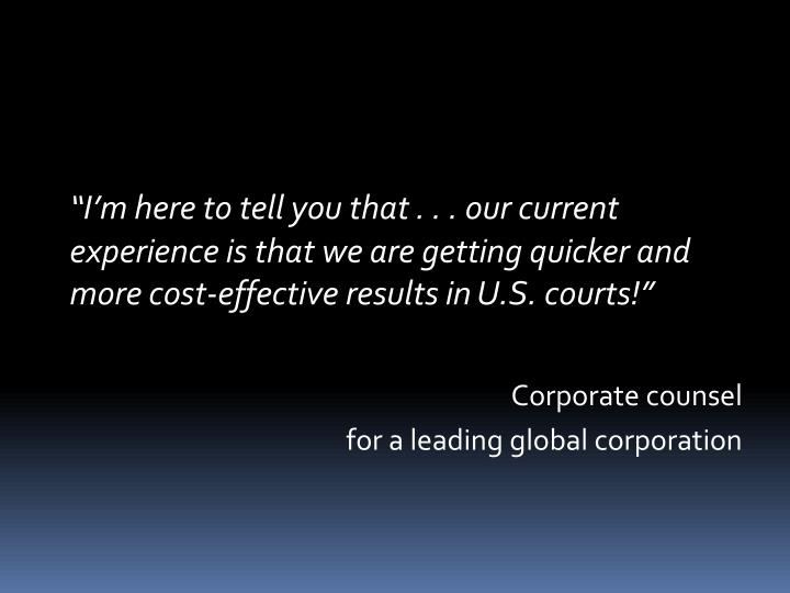 """""""I'm here to tell you that . . . our current experience is that we are getting quicker and more cost-effective results in U.S. courts!"""""""