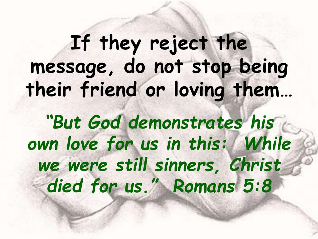 If they reject the message, do not stop being their friend or loving them…