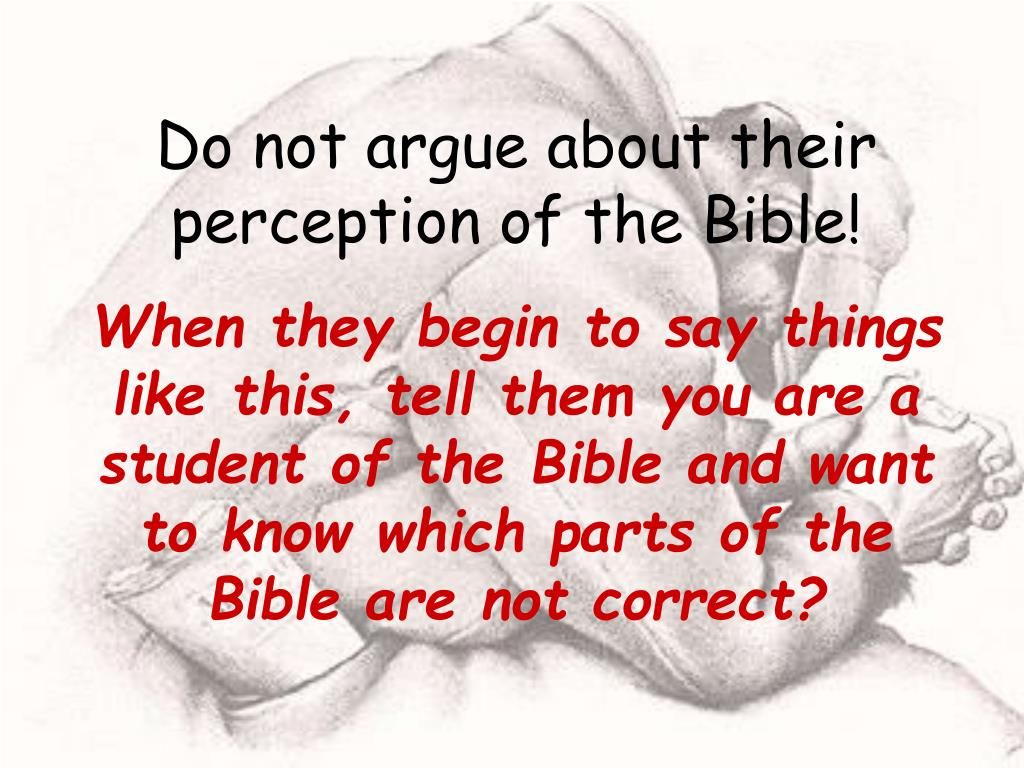Do not argue about their perception of the Bible!