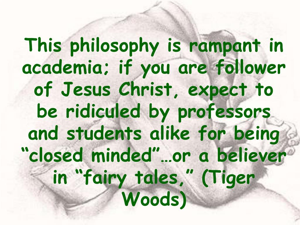 "This philosophy is rampant in academia; if you are follower of Jesus Christ, expect to be ridiculed by professors and students alike for being ""closed minded""…or a believer in ""fairy tales,"" (Tiger Woods)"
