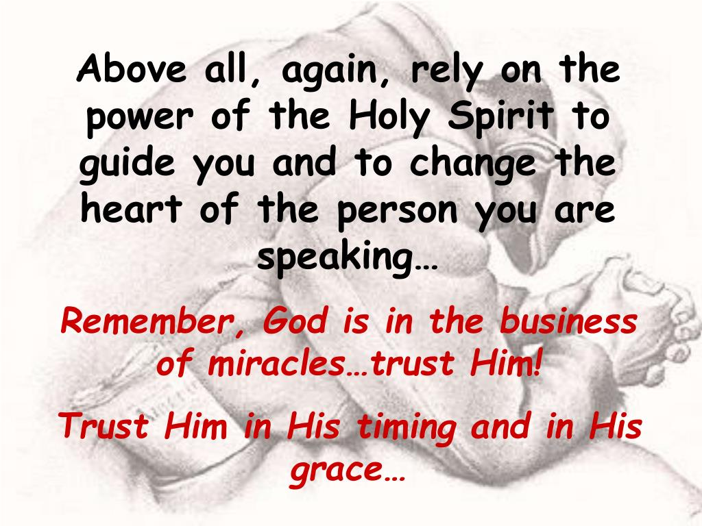 Above all, again, rely on the power of the Holy Spirit to guide you and to change the heart of the person you are speaking…