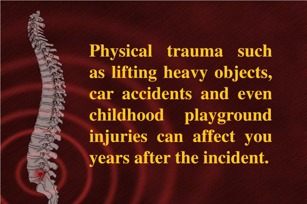 Physical trauma such as lifting heavy objects, car accidents and even childhood playground injuries can affect you years after the incident.