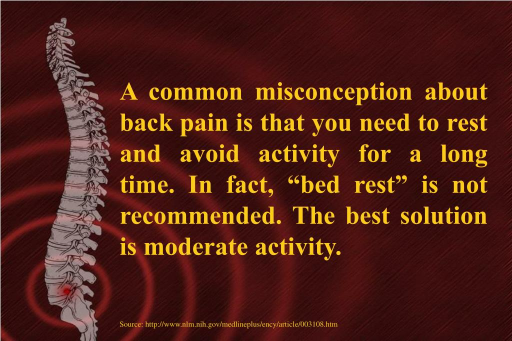 "A common misconception about back pain is that you need to rest and avoid activity for a long time. In fact, ""bed rest"" is not recommended. The best solution is moderate activity."