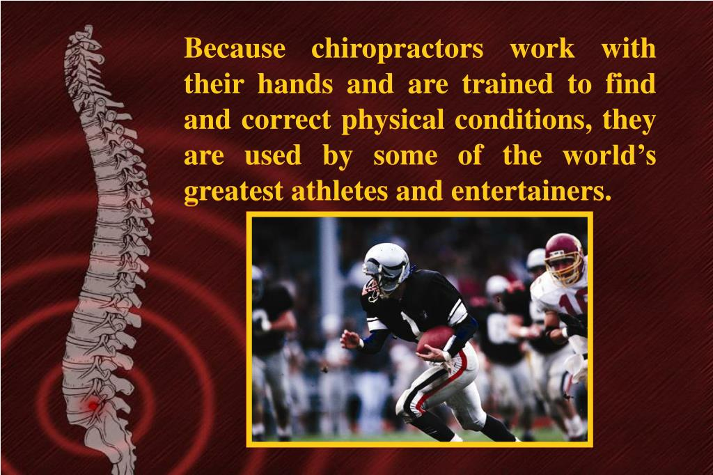 Because chiropractors work with their hands and are trained to find and correct physical conditions, they are used by some of the world's greatest athletes and entertainers.