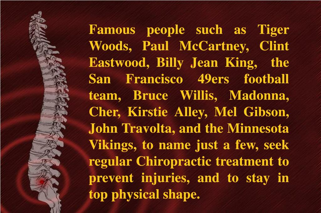 Famous people such as Tiger Woods, Paul McCartney, Clint Eastwood, Billy Jean King,  the San Francisco 49ers football team, Bruce Willis, Madonna, Cher, Kirstie Alley, Mel Gibson, John Travolta, and the Minnesota Vikings, to name just a few, seek regular Chiropractic treatment to prevent injuries, and to stay in top physical shape.