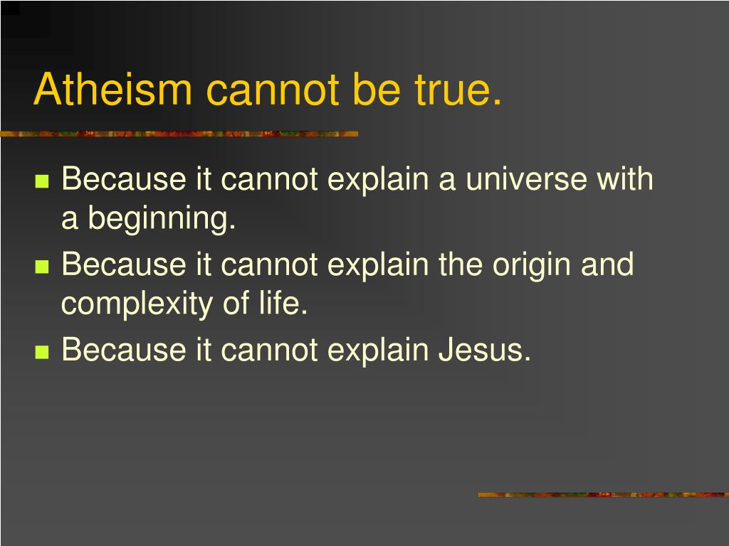 Atheism cannot be true.