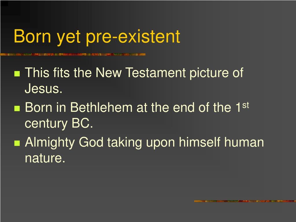 Born yet pre-existent