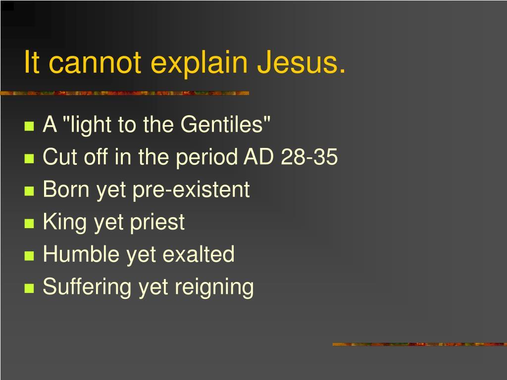 It cannot explain Jesus.
