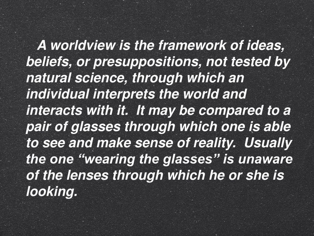 """A worldview is the framework of ideas, beliefs, or presuppositions, not tested by natural science, through which an individual interprets the world and interacts with it.  It may be compared to a pair of glasses through which one is able to see and make sense of reality.  Usually the one """"wearing the glasses"""" is unaware of the lenses through which he or she is looking."""