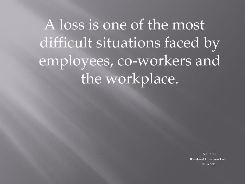 A loss is one of the most difficult situations faced by employees, co-workers and the workplace.