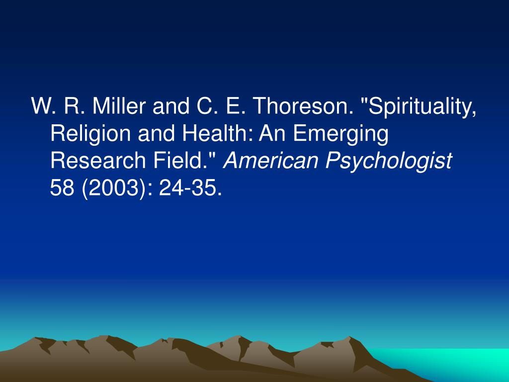 "W. R. Miller and C. E. Thoreson. ""Spirituality, Religion and Health: An Emerging Research Field."""