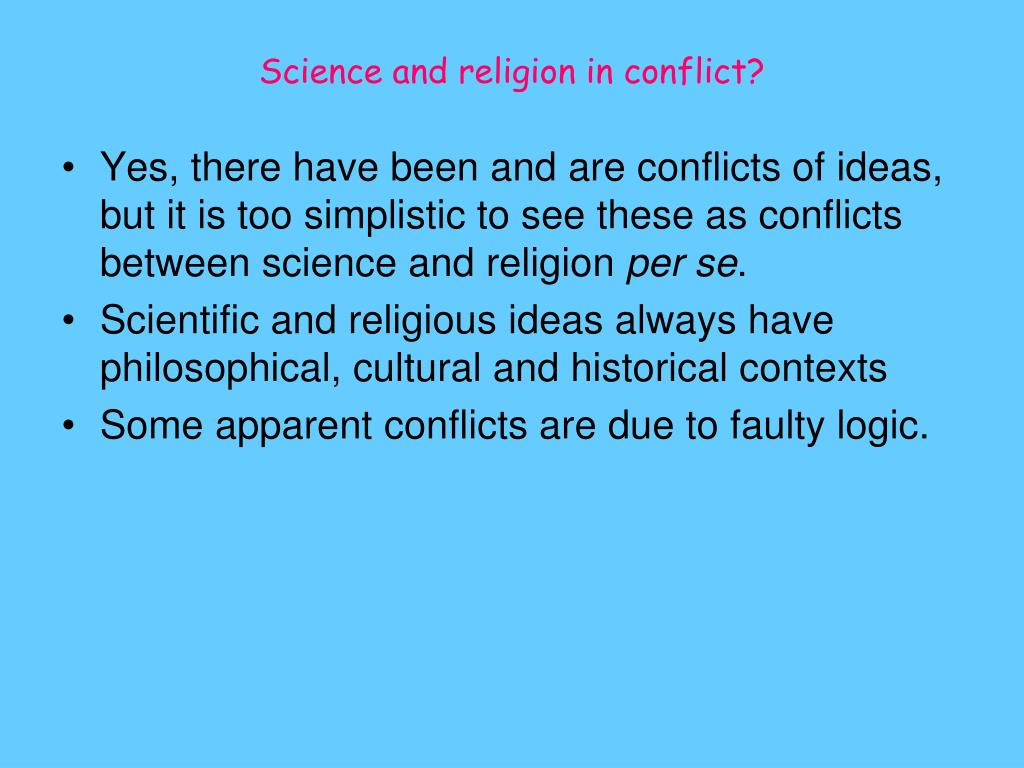the conflicting ideas of religion and science Current conflicts: two major examples of conflicts between science and religion at the present time are: creation science & evolution: many conservative christians believe in the inerrancy of the bible.