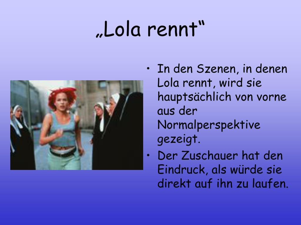 In den Szenen, in denen Lola rennt, wird sie hauptsächlich von vorne aus der Normalperspektive gezeigt.