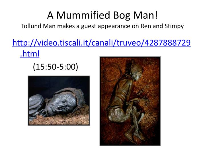A mummified bog man tollund man makes a guest appearance on ren and stimpy