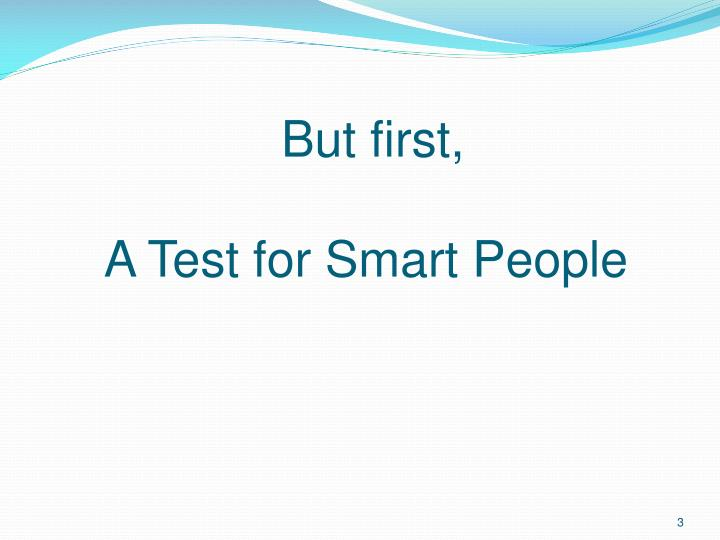 But first a test for smart people