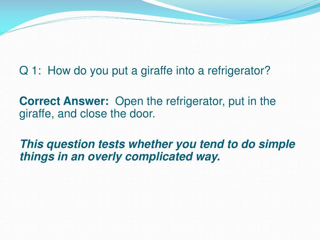 Q 1:  How do you put a giraffe into a refrigerator?