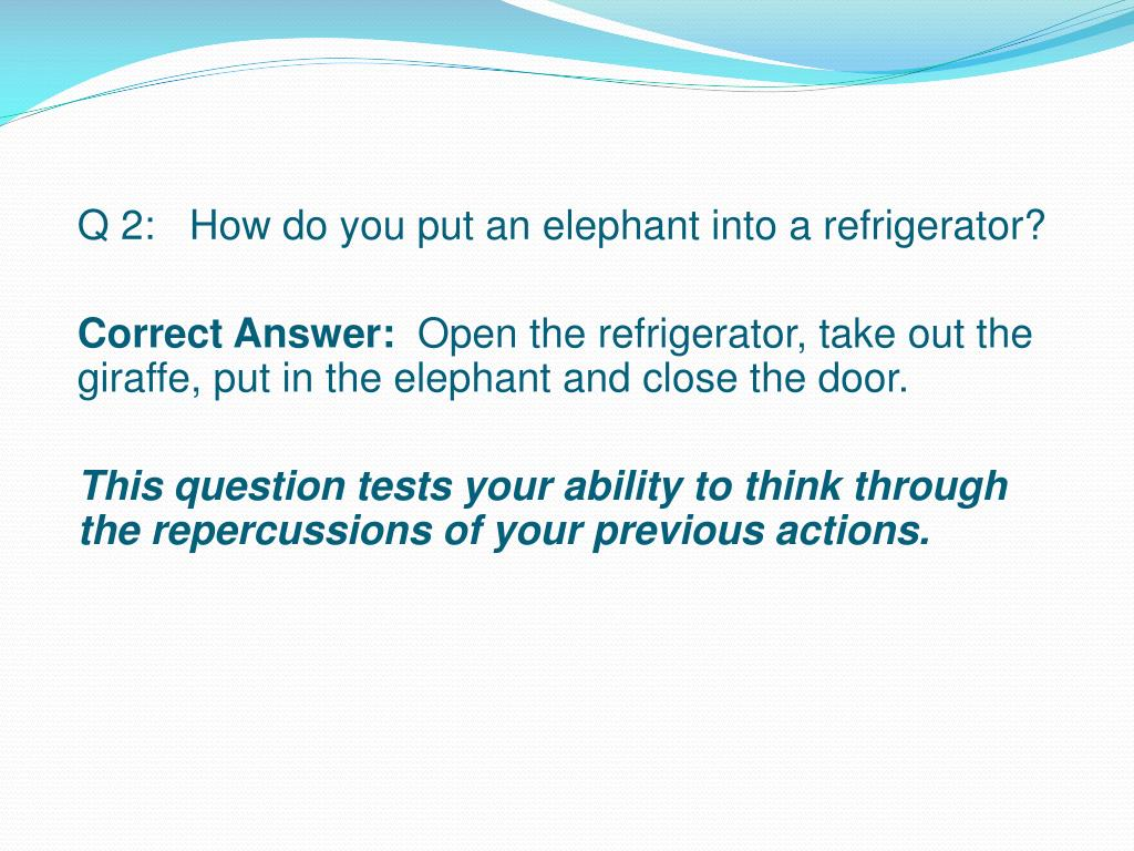 Q 2:   How do you put an elephant into a refrigerator?