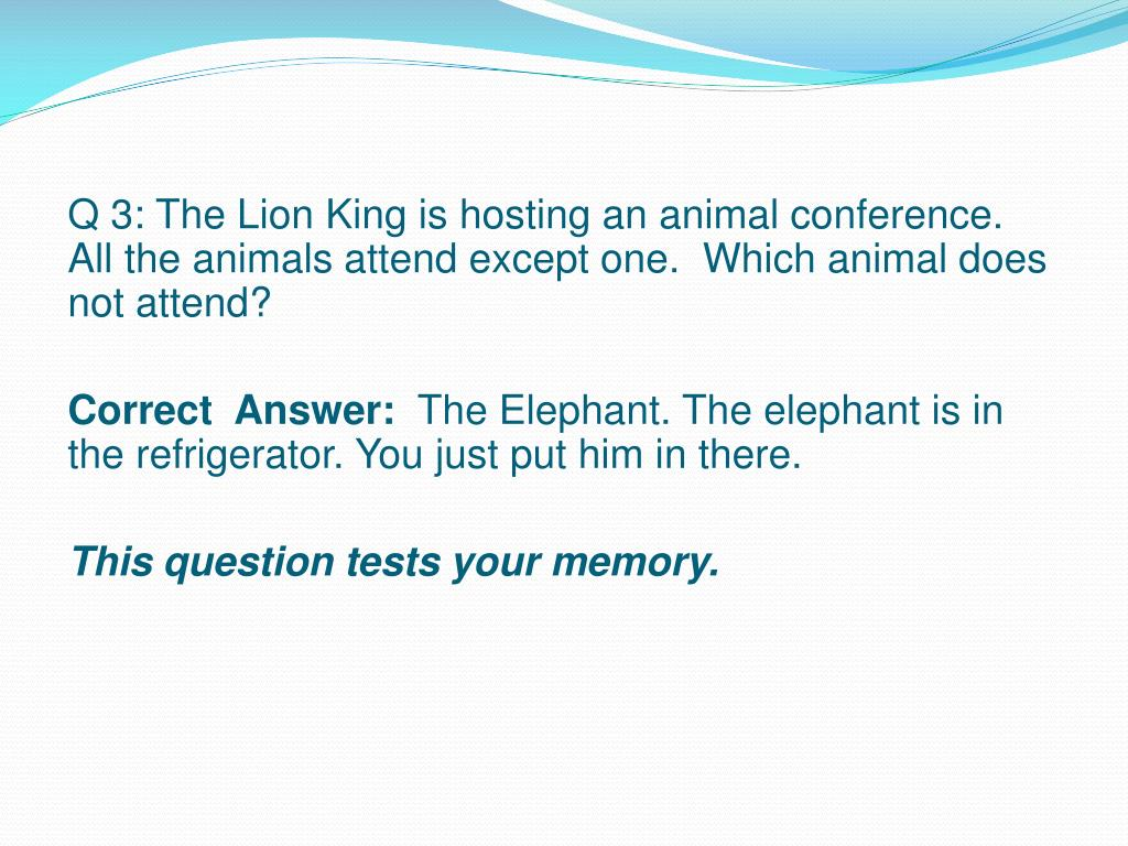 Q 3: The Lion King is hosting an animal conference.  All the animals attend except one.  Which animal does not attend?