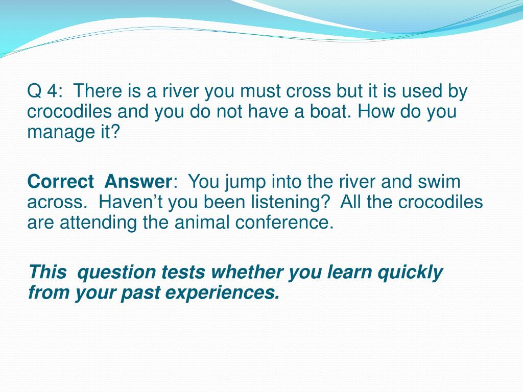 Q 4:  There is a river you must cross but it is used by crocodiles and you do not have a boat. How do you manage it?