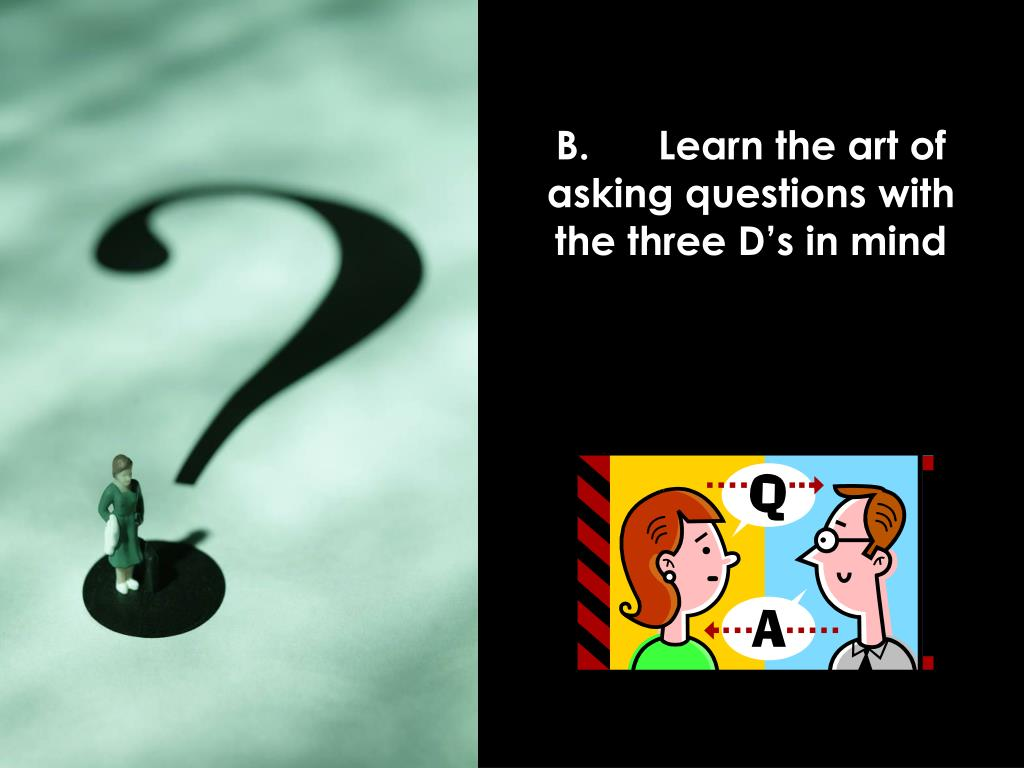 B.	Learn the art of asking questions with the three D's in mind
