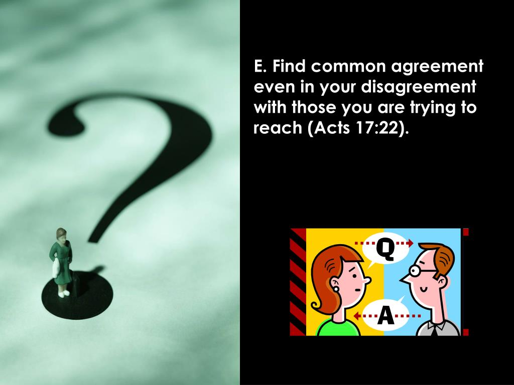 E. Find common agreement even in your disagreement with those you are trying to reach (Acts 17:22).