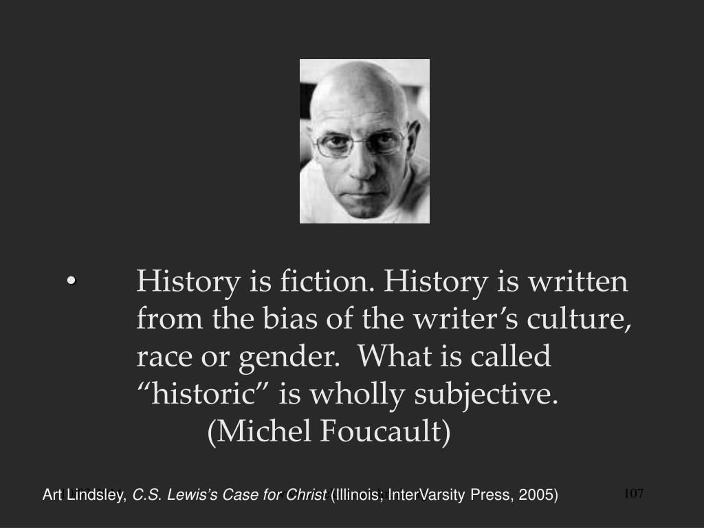 "History is fiction. History is written 	from the bias of the writer's culture, 	race or gender.  What is called 	""historic"" is wholly subjective. 			(Michel Foucault)"