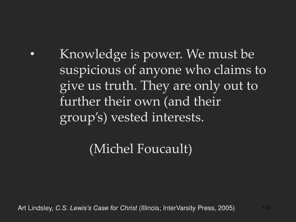 Knowledge is power. We must be 	suspicious of anyone who claims to 	give us truth. They are only out to 	further their own (and their 	group's) vested interests.