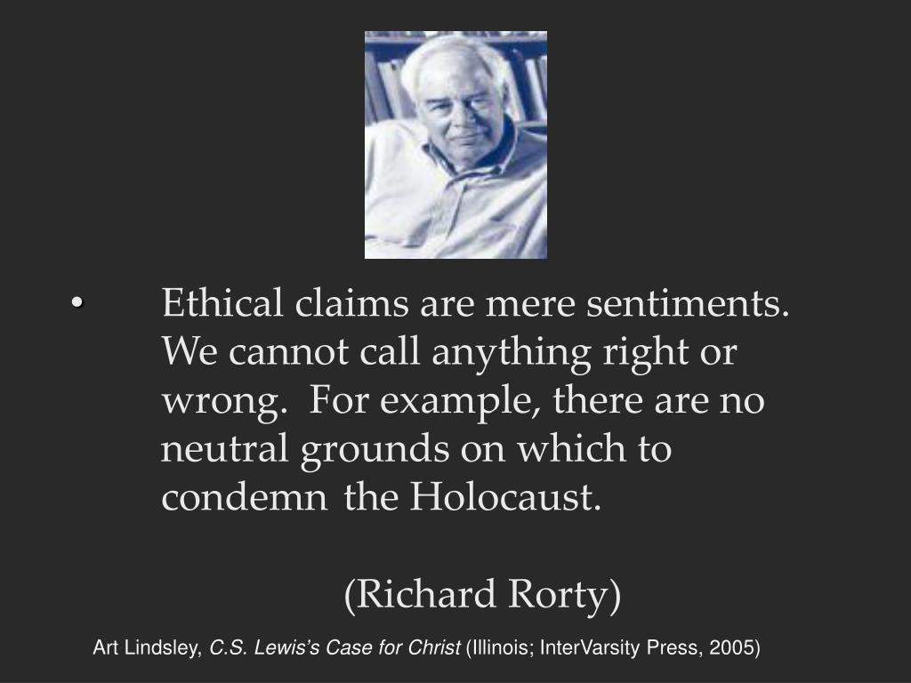 Ethical claims are mere sentiments.  	We cannot call anything right or 	wrong.  For example, there are no 	neutral grounds on which to 	condemn 	the Holocaust.