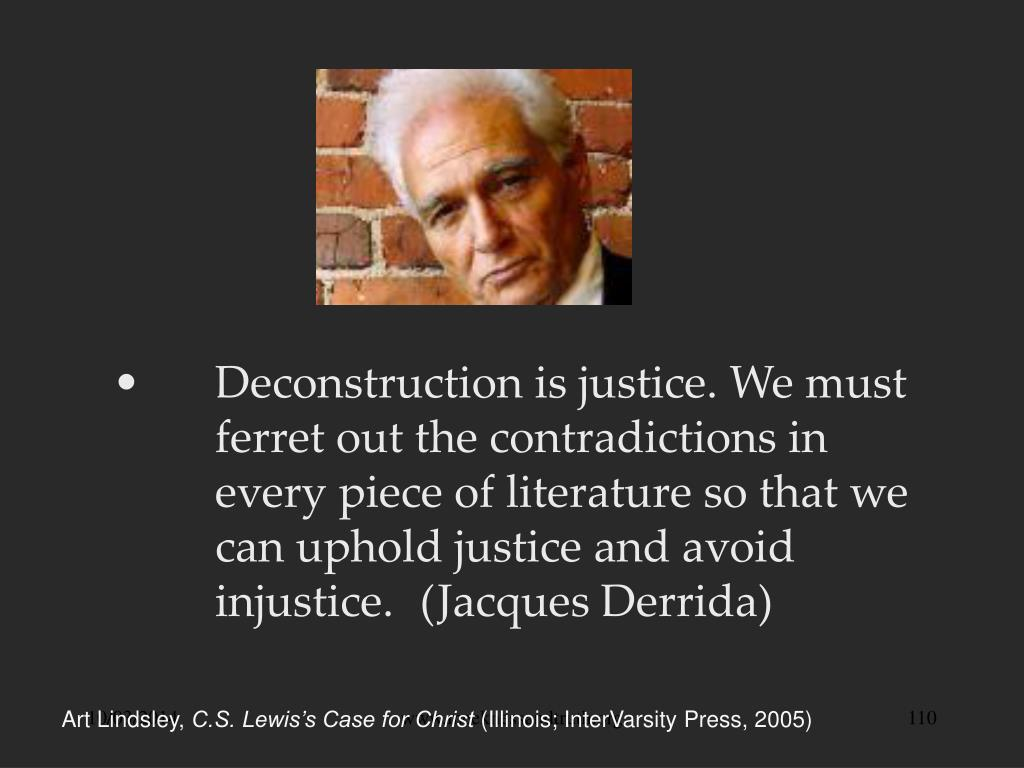 Deconstruction is justice. We must	ferret out the contradictions in 	every piece of literature so that we 	can uphold justice and avoid 	injustice. 	(Jacques Derrida)
