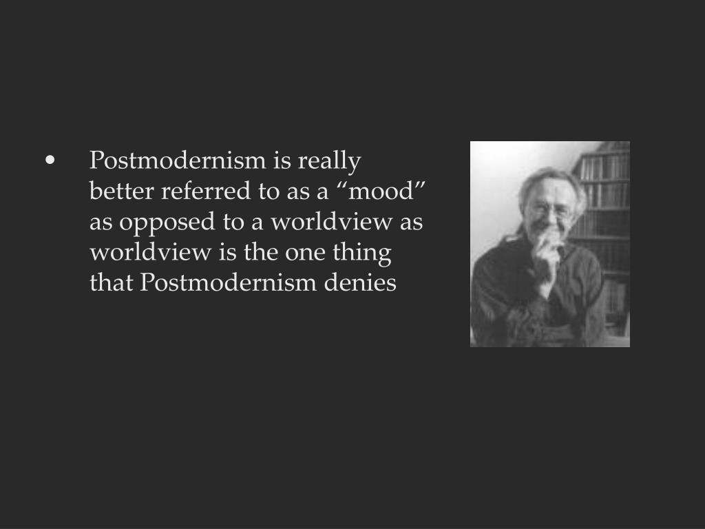 "Postmodernism is really better referred to as a ""mood"" as opposed to a worldview as worldview is the one thing that Postmodernism denies"