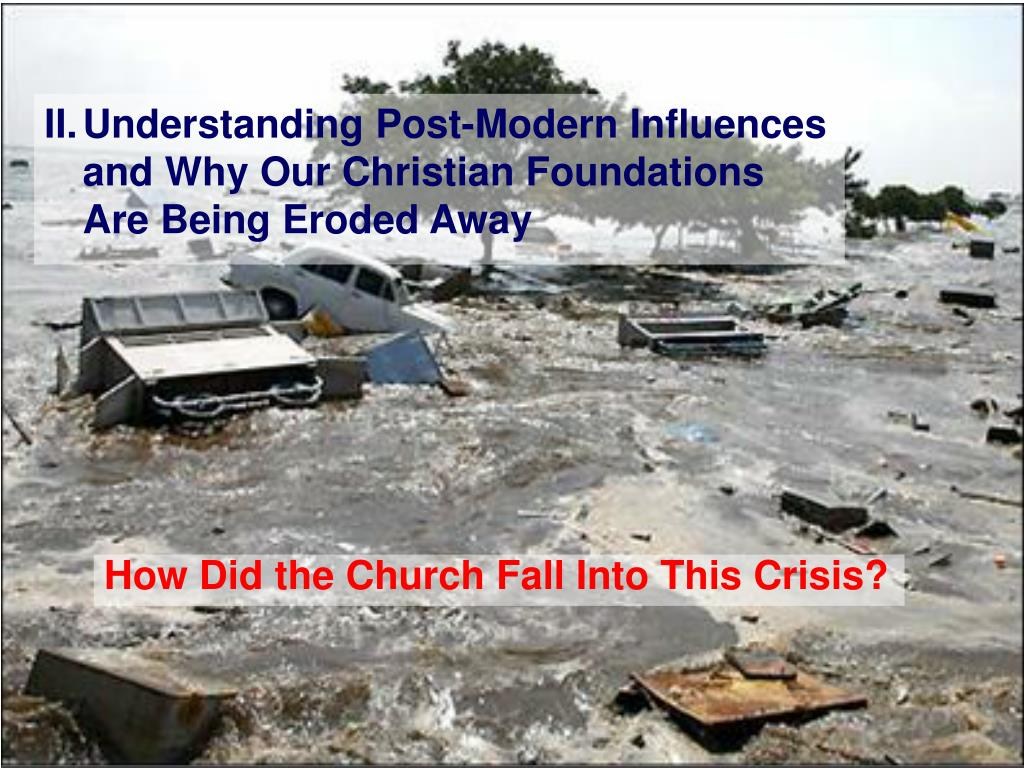 II.	Understanding Post-Modern Influences and Why Our Christian Foundations Are Being Eroded Away