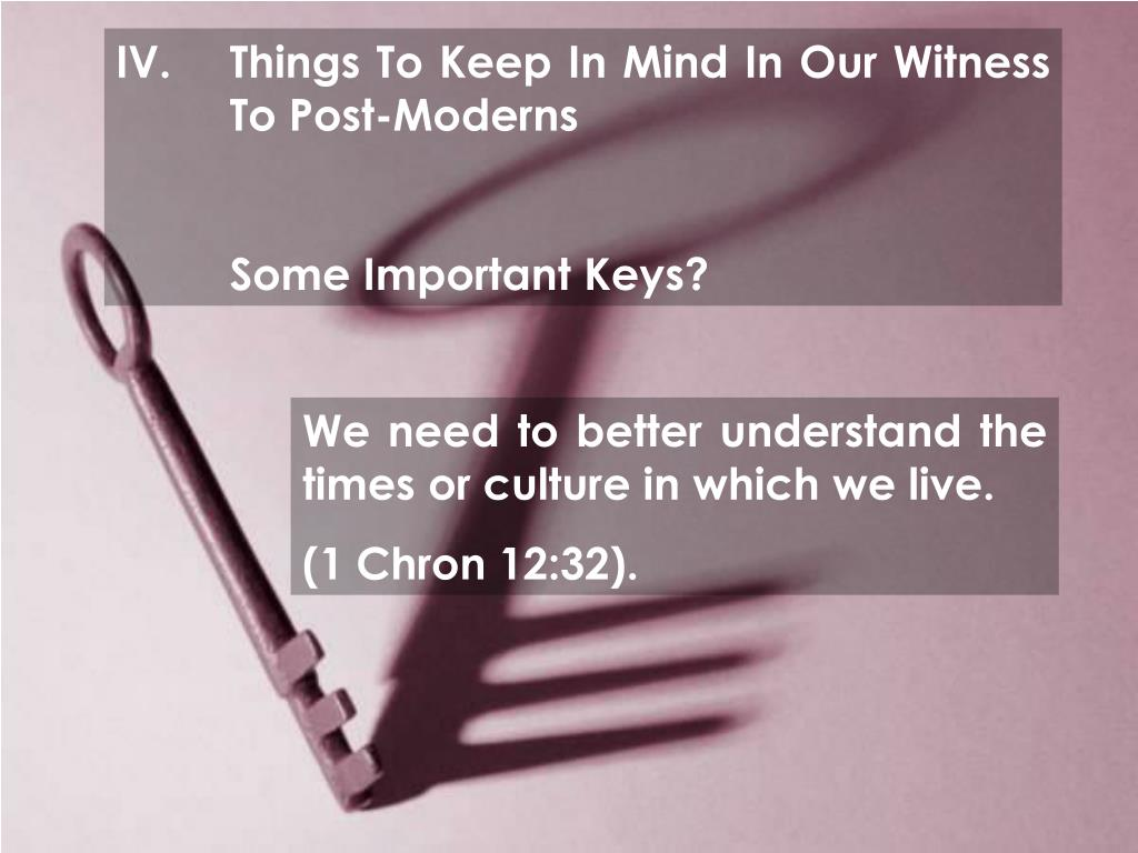 IV.	Things To Keep In Mind In Our Witness 	To Post-Moderns