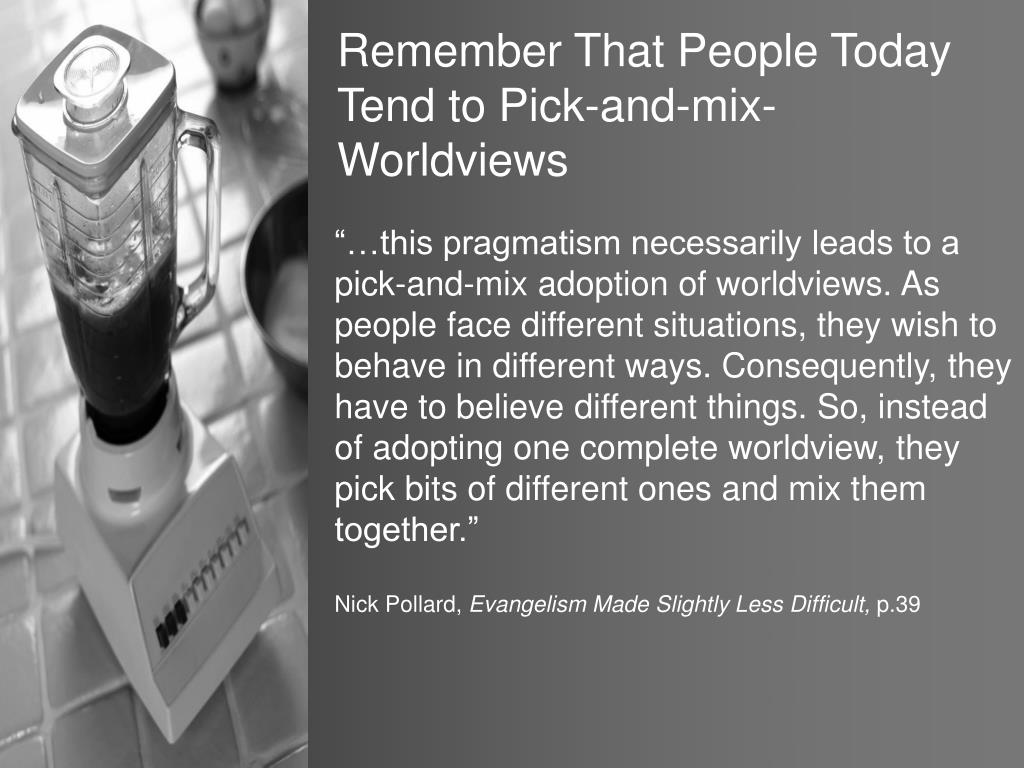 Remember That People Today Tend to Pick-and-mix-Worldviews